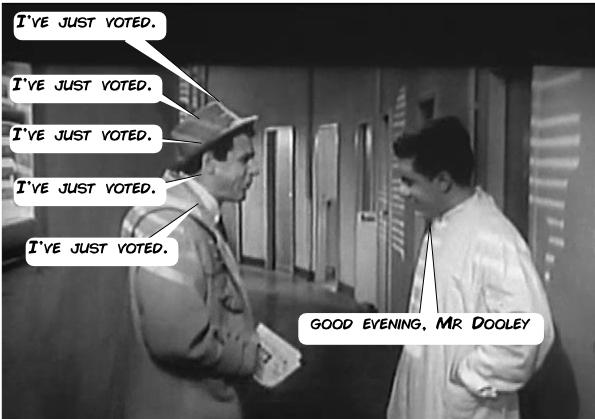 'I've just voted.' 'I've just voted.' 'I've just voted.' 'I've just voted.' 'I've just voted.' 'Good evening, Mr Dooley.'
