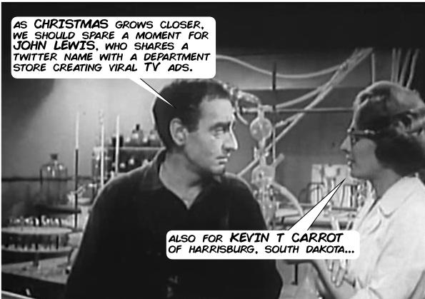 As Christmas grows closer, we should spare a moment for John Lewis, who shares a Twitter name with a department store creating viral TV ads. Also for Kevin T Carrot of Harrisburg, South Dakota.